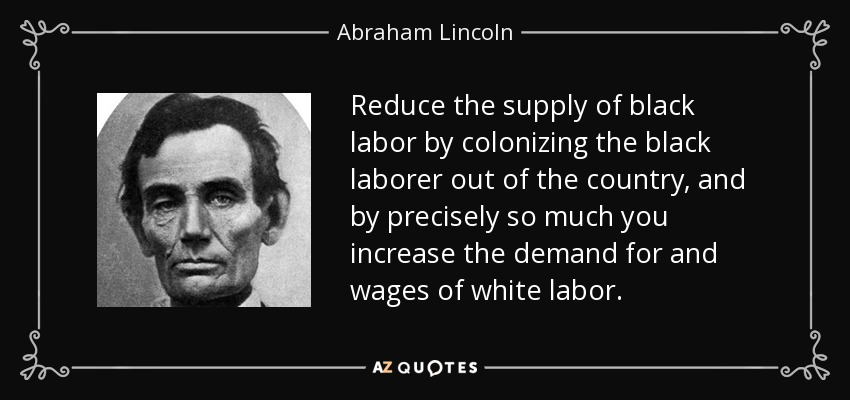 Reduce the supply of black labor by colonizing the black laborer out of the country, and by precisely so much you increase the demand for and wages of white labor. - Abraham Lincoln