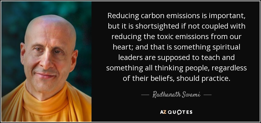 Reducing carbon emissions is important, but it is shortsighted if not coupled with reducing the toxic emissions from our heart; and that is something spiritual leaders are supposed to teach and something all thinking people, regardless of their beliefs, should practice. - Radhanath Swami