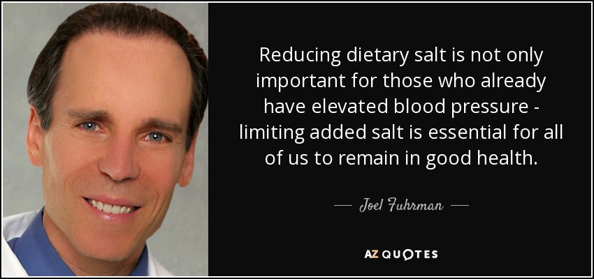 Reducing dietary salt is not only important for those who already have elevated blood pressure - limiting added salt is essential for all of us to remain in good health. - Joel Fuhrman