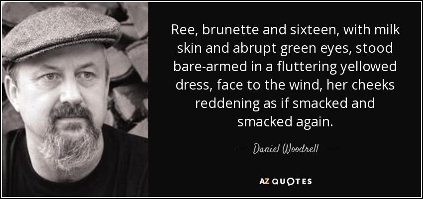 Ree, brunette and sixteen, with milk skin and abrupt green eyes, stood bare-armed in a fluttering yellowed dress, face to the wind, her cheeks reddening as if smacked and smacked again. - Daniel Woodrell