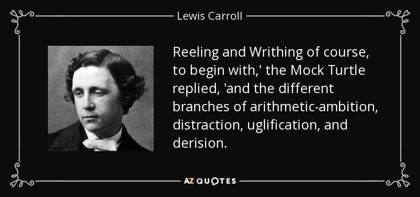 Reeling and Writhing of course, to begin with,' the Mock Turtle replied, 'and the different branches of arithmetic-ambition, distraction, uglification, and derision. - Lewis Carroll