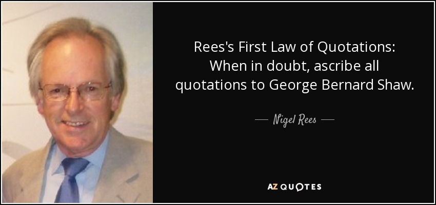 Rees's First Law of Quotations: When in doubt, ascribe all quotations to George Bernard Shaw. - Nigel Rees