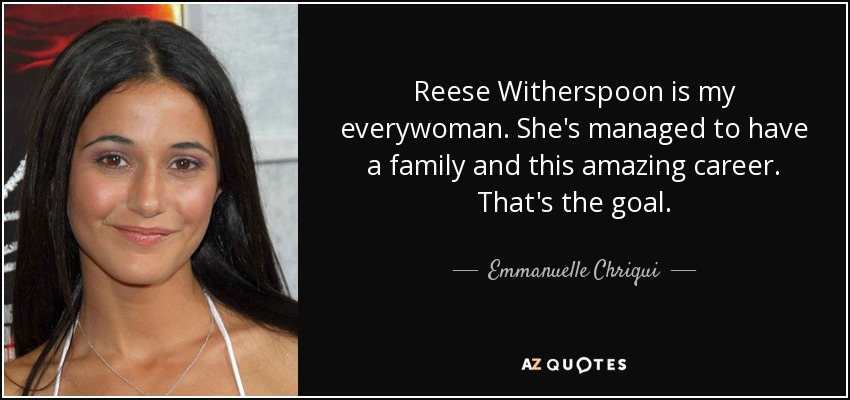 Reese Witherspoon is my everywoman. She's managed to have a family and this amazing career. That's the goal. - Emmanuelle Chriqui