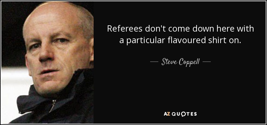Referees don't come down here with a particular flavoured shirt on. - Steve Coppell