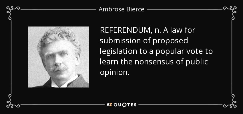 REFERENDUM, n. A law for submission of proposed legislation to a popular vote to learn the nonsensus of public opinion. - Ambrose Bierce