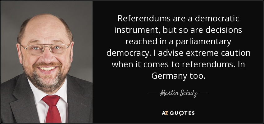 Referendums are a democratic instrument, but so are decisions reached in a parliamentary democracy. I advise extreme caution when it comes to referendums. In Germany too. - Martin Schulz