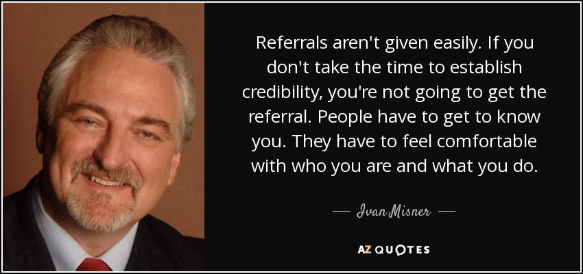 Referrals aren't given easily. If you don't take the time to establish credibility, you're not going to get the referral. People have to get to know you. They have to feel comfortable with who you are and what you do. - Ivan Misner