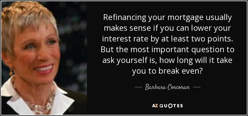 Refinancing your mortgage usually makes sense if you can lower your interest rate by at least two points. But the most important question to ask yourself is, how long will it take you to break even? - Barbara Corcoran