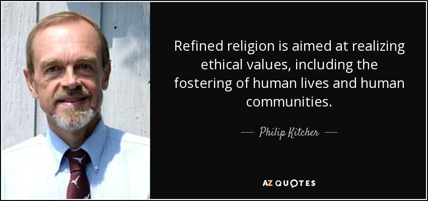 Refined religion is aimed at realizing ethical values, including the fostering of human lives and human communities. - Philip Kitcher