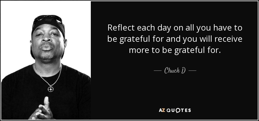 Reflect each day on all you have to be grateful for and you will receive more to be grateful for. - Chuck D
