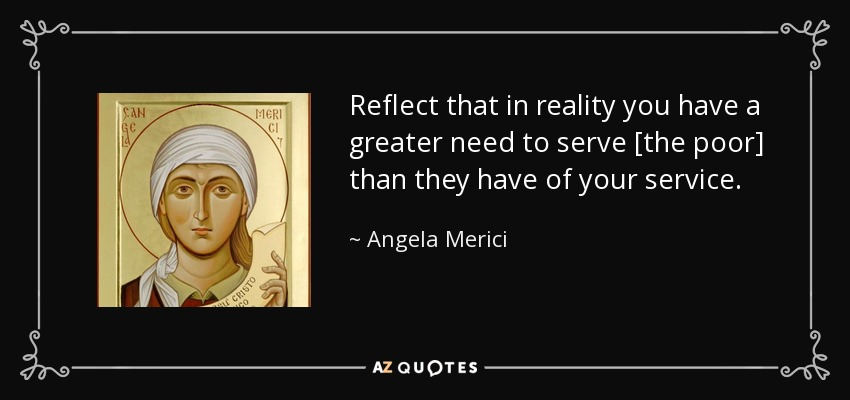 Reflect that in reality you have a greater need to serve [the poor] than they have of your service. - Angela Merici