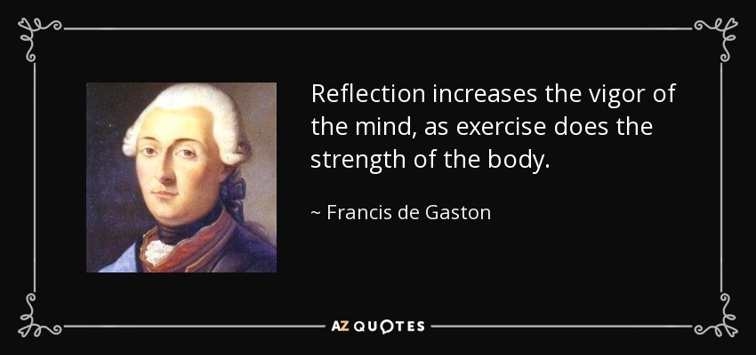 Reflection increases the vigor of the mind, as exercise does the strength of the body. - Francis de Gaston, Chevalier de Levis