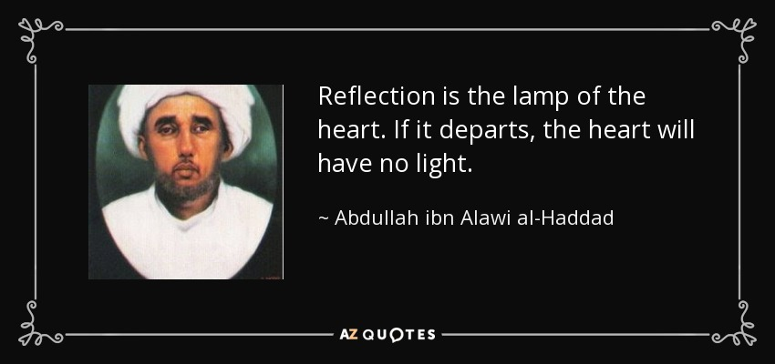 Reflection is the lamp of the heart. If it departs, the heart will have no light. - Abdullah ibn Alawi al-Haddad