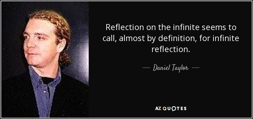 Reflection on the infinite seems to call, almost by definition, for infinite reflection. - Daniel Taylor