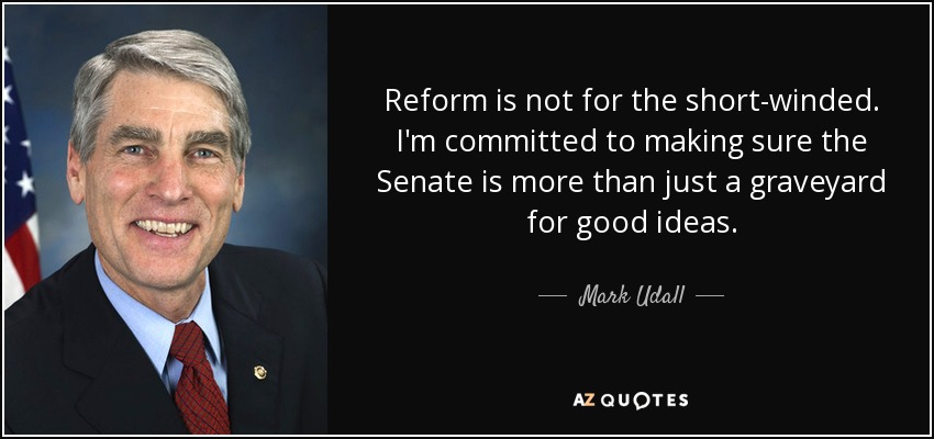 Reform is not for the short-winded. I'm committed to making sure the Senate is more than just a graveyard for good ideas. - Mark Udall