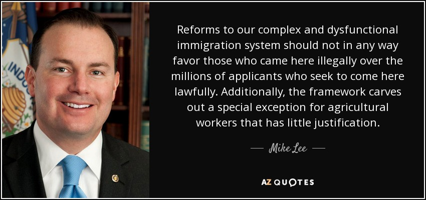 Reforms to our complex and dysfunctional immigration system should not in any way favor those who came here illegally over the millions of applicants who seek to come here lawfully. Additionally, the framework carves out a special exception for agricultural workers that has little justification. - Mike Lee