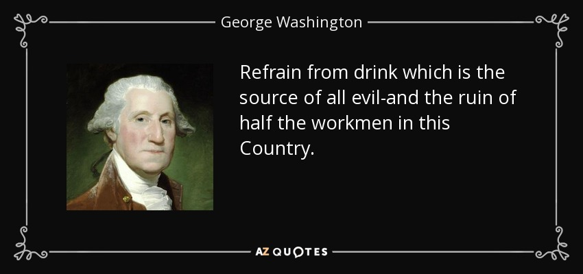 Refrain from drink which is the source of all evil-and the ruin of half the workmen in this Country. - George Washington