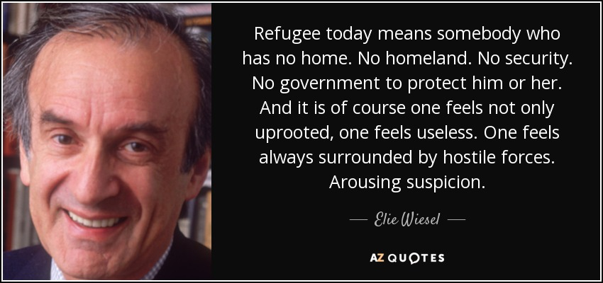 Refugee today means somebody who has no home. No homeland. No security. No government to protect him or her. And it is of course one feels not only uprooted, one feels useless. One feels always surrounded by hostile forces. Arousing suspicion. - Elie Wiesel