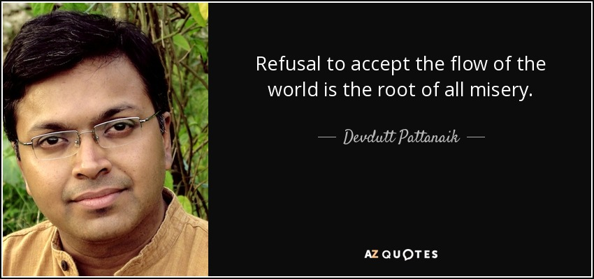 Refusal to accept the flow of the world is the root of all misery. - Devdutt Pattanaik