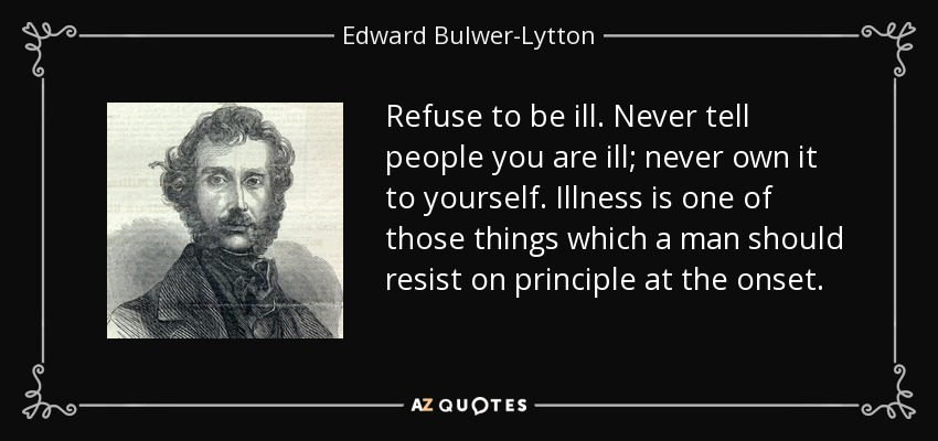Refuse to be ill. Never tell people you are ill; never own it to yourself. Illness is one of those things which a man should resist on principle at the onset. - Edward Bulwer-Lytton, 1st Baron Lytton