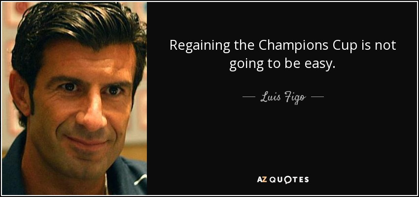 Regaining the Champions Cup is not going to be easy. - Luis Figo