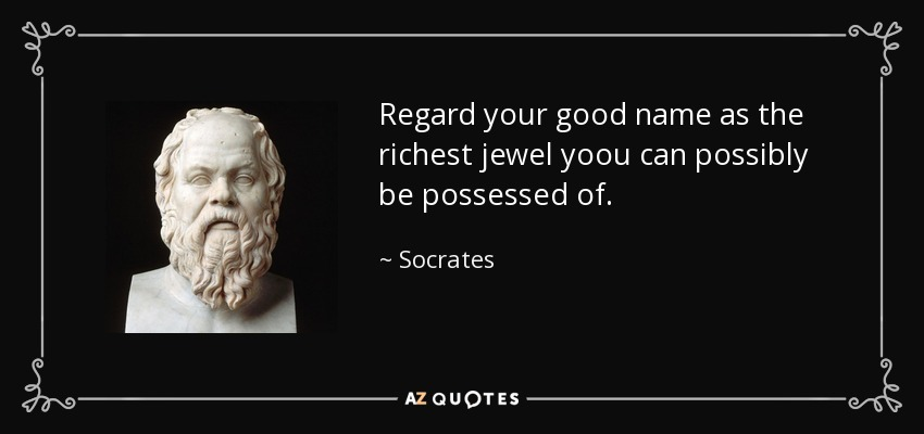 Regard your good name as the richest jewel yoou can possibly be possessed of. - Socrates
