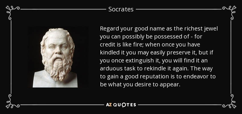Regard your good name as the richest jewel you can possibly be possessed of - for credit is like fire; when once you have kindled it you may easily preserve it, but if you once extinguish it, you will find it an arduous task to rekindle it again. The way to gain a good reputation is to endeavor to be what you desire to appear. - Socrates