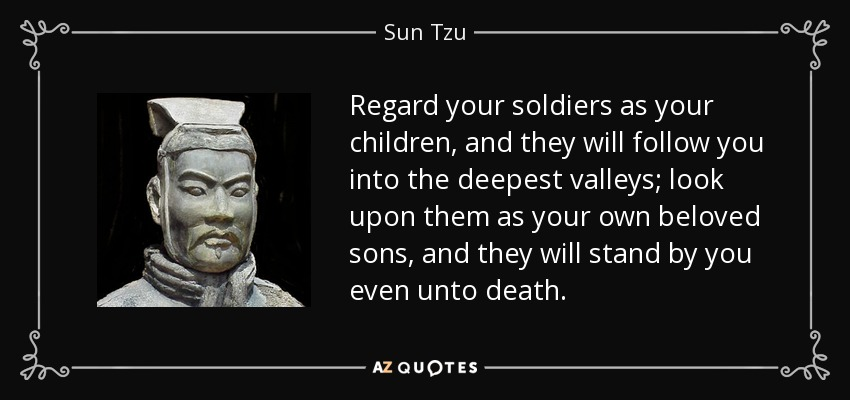 Regard your soldiers as your children, and they will follow you into the deepest valleys; look upon them as your own beloved sons, and they will stand by you even unto death. - Sun Tzu