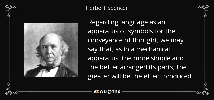 Regarding language as an apparatus of symbols for the conveyance of thought, we may say that, as in a mechanical apparatus, the more simple and the better arranged its parts, the greater will be the effect produced. - Herbert Spencer