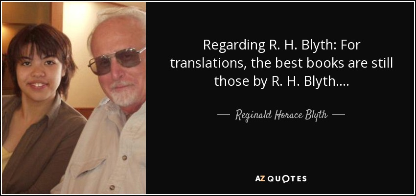 Regarding R. H. Blyth: For translations, the best books are still those by R. H. Blyth. . . . - Reginald Horace Blyth