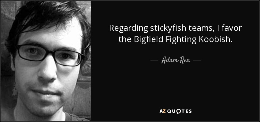 Regarding stickyfish teams, I favor the Bigfield Fighting Koobish. - Adam Rex