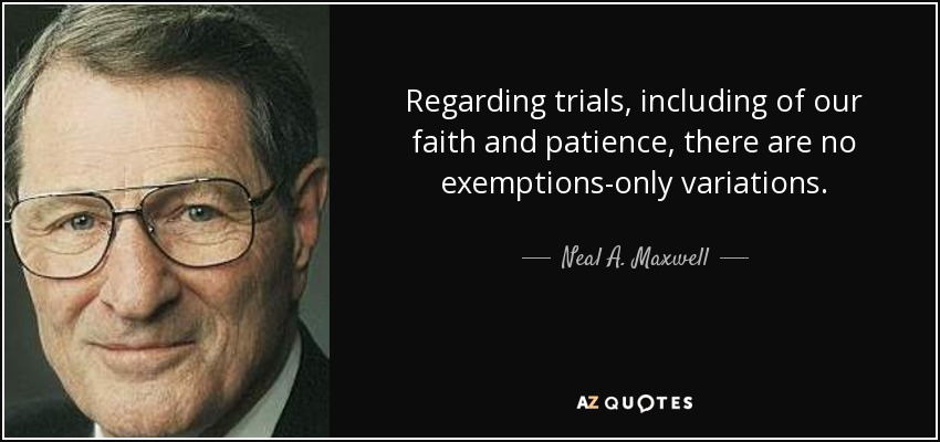 Regarding trials, including of our faith and patience, there are no exemptions-only variations. - Neal A. Maxwell