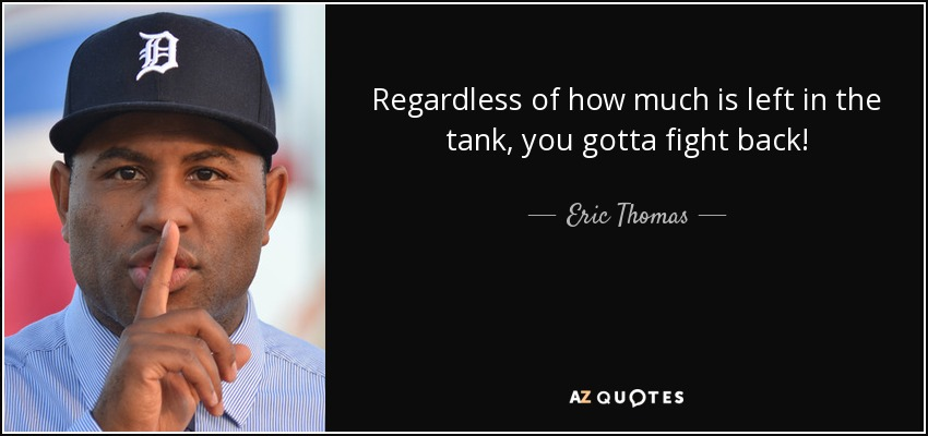 Regardless of how much is left in the tank, you gotta fight back! - Eric Thomas