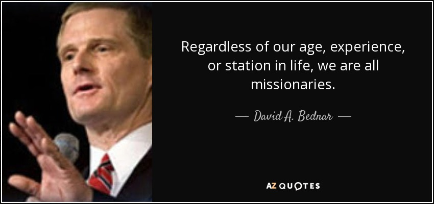 Regardless of our age, experience, or station in life, we are all missionaries. - David A. Bednar