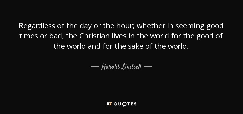 Regardless of the day or the hour; whether in seeming good times or bad, the Christian lives in the world for the good of the world and for the sake of the world. - Harold Lindsell