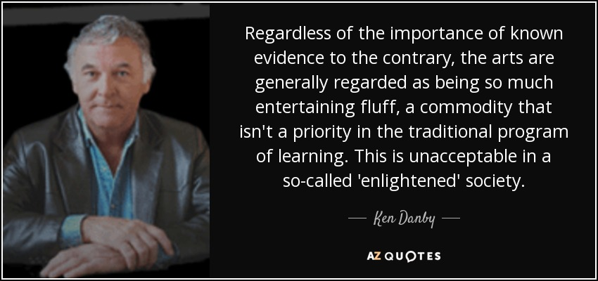 Regardless of the importance of known evidence to the contrary, the arts are generally regarded as being so much entertaining fluff, a commodity that isn't a priority in the traditional program of learning. This is unacceptable in a so-called 'enlightened' society. - Ken Danby