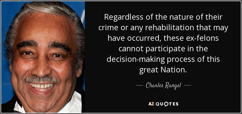 Regardless of the nature of their crime or any rehabilitation that may have occurred, these ex-felons cannot participate in the decision-making process of this great Nation. - Charles Rangel