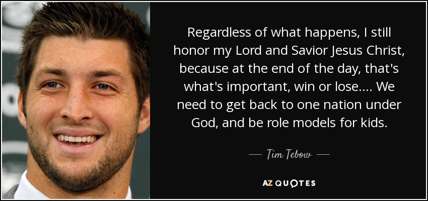 Regardless of what happens, I still honor my Lord and Savior Jesus Christ, because at the end of the day, that's what's important, win or lose. ... We need to get back to one nation under God, and be role models for kids. - Tim Tebow