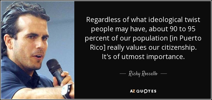 Regardless of what ideological twist people may have, about 90 to 95 percent of our population [in Puerto Rico] really values our citizenship. It's of utmost importance. - Ricky Rossello