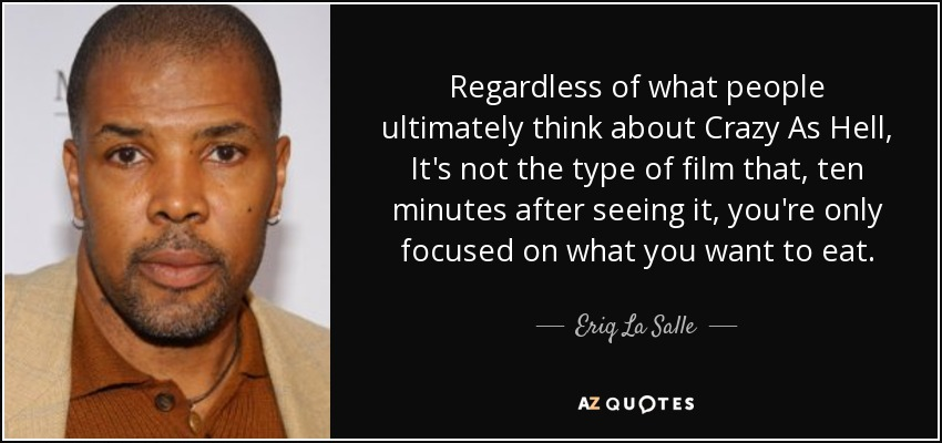 Regardless of what people ultimately think about Crazy As Hell, It's not the type of film that, ten minutes after seeing it, you're only focused on what you want to eat. - Eriq La Salle
