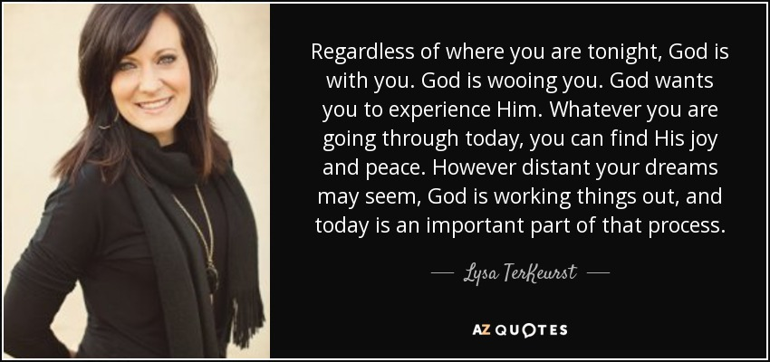 Regardless of where you are tonight, God is with you. God is wooing you. God wants you to experience Him. Whatever you are going through today, you can find His joy and peace. However distant your dreams may seem, God is working things out, and today is an important part of that process. - Lysa TerKeurst