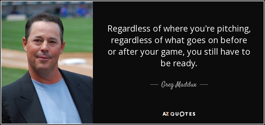 Regardless of where you're pitching, regardless of what goes on before or after your game, you still have to be ready. - Greg Maddux