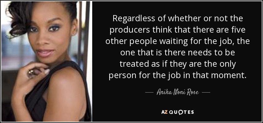 Regardless of whether or not the producers think that there are five other people waiting for the job, the one that is there needs to be treated as if they are the only person for the job in that moment. - Anika Noni Rose