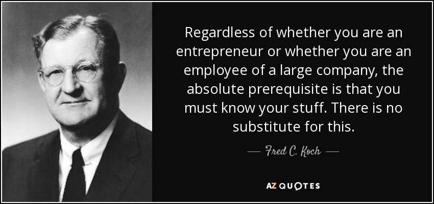 Regardless of whether you are an entrepreneur or whether you are an employee of a large company, the absolute prerequisite is that you must know your stuff. There is no substitute for this. - Fred C. Koch