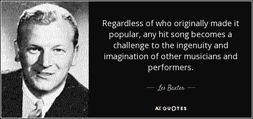 Regardless of who originally made it popular, any hit song becomes a challenge to the ingenuity and imagination of other musicians and performers. - Les Baxter