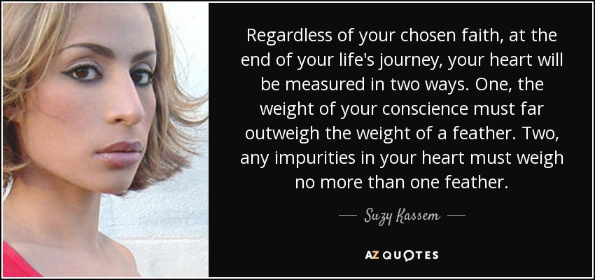Regardless of your chosen faith, at the end of your life's journey, your heart will be measured in two ways. One, the weight of your conscience must far outweigh the weight of a feather. Two, any impurities in your heart must weigh no more than one feather. - Suzy Kassem