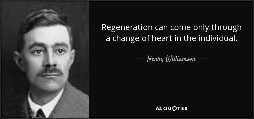 Regeneration can come only through a change of heart in the individual. - Henry Williamson