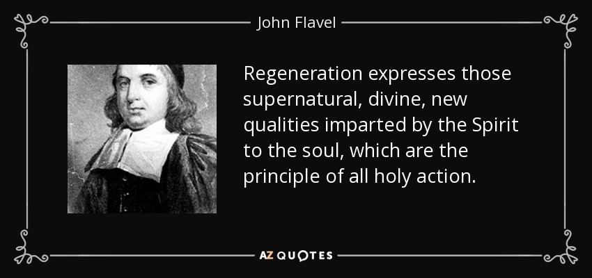 Regeneration expresses those supernatural, divine, new qualities imparted by the Spirit to the soul, which are the principle of all holy action. - John Flavel