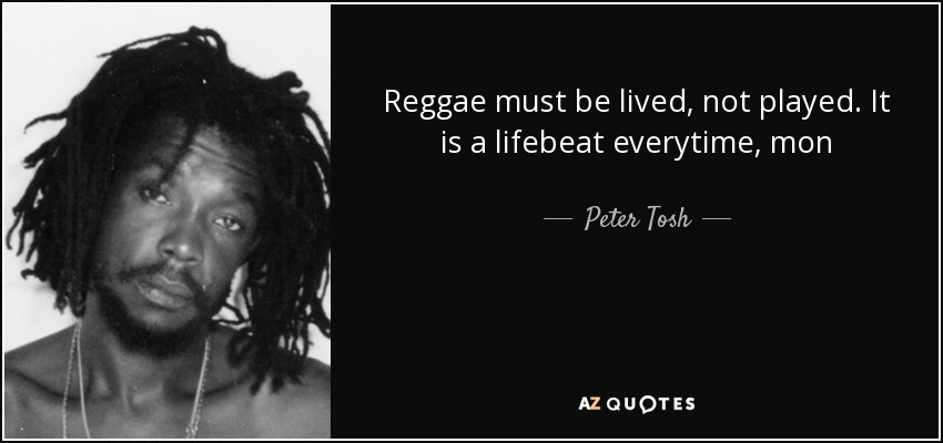 Reggae must be lived, not played. It is a lifebeat everytime, mon - Peter Tosh