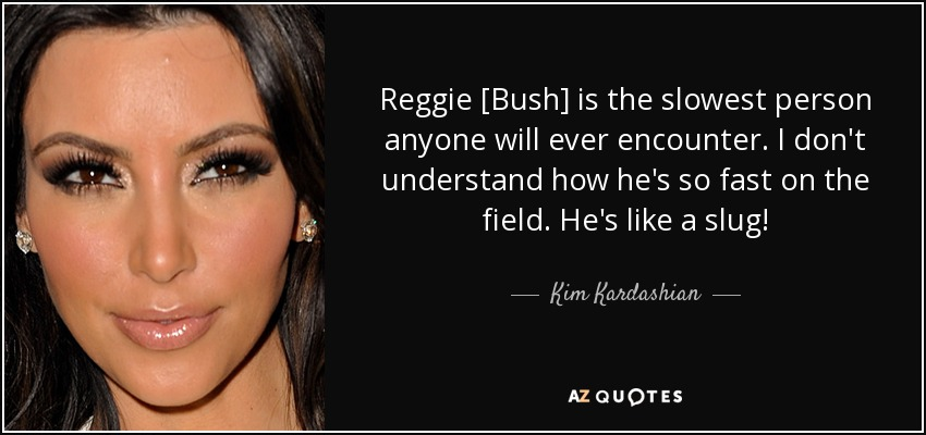 Reggie [Bush] is the slowest person anyone will ever encounter. I don't understand how he's so fast on the field. He's like a slug! - Kim Kardashian